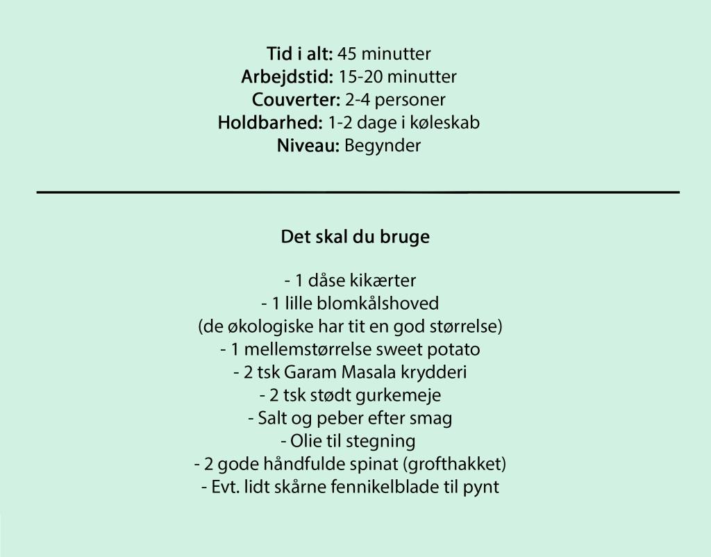 Tid i alt: 45 minutter Arbejdstid: 15-20 minutter Couverter: 2-4 personer Holdbarhed: 1-2 dage i køleskab Niveau: Begynder  Det skal du bruge  - 1 dåse kikærter - 1 lille blomkålshoved (de økologiske har tit en god størrelse) - 1 mellemstørrelse sweet potato - 2 tsk Garam Masala krydderi - 2 tsk stødt gurkemeje - Salt og peber efter smag - Olie til stegning  - 2 gode håndfulde spinat (grofthakket) - Evt. lidt skårne fennikelblade til pynt