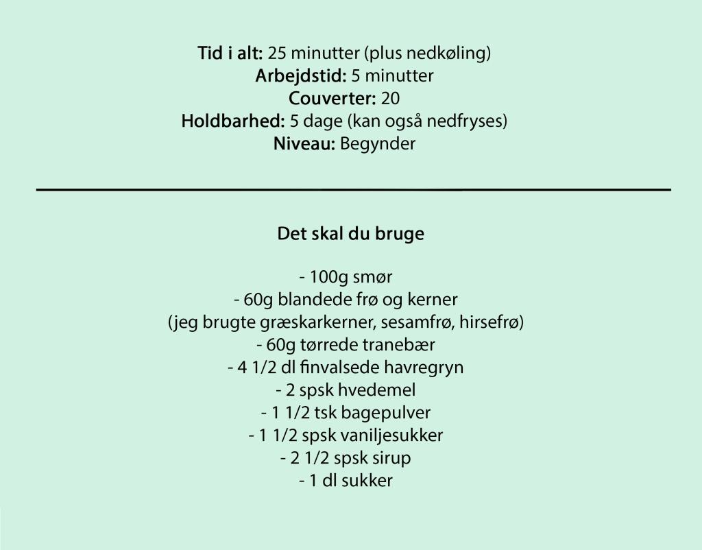Tid i alt: 25 minutter (plus nedkøling) Arbejdstid: 5 minutter Couverter: 20 Holdbarhed: 5 dage (kan også nedfryses) Niveau: Begynder  Det skal du bruge  - 100g smør - 60g blandede frø og kerner (jeg brugte græskarkerner, sesamfrø, hirsefrø) - 60g tørrede tranebær - 4 1/2 dl finvalsede havregryn - 2 spsk hvedemel - 1 1/2 tsk bagepulver - 1 1/2 spsk vaniljesukker - 2 1/2 spsk sirup - 1 dl sukker