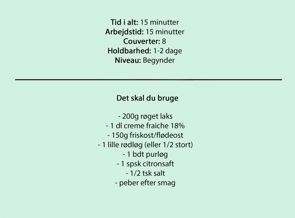 Tid i alt: 15 minutter Arbejdstid: 15 minutter Couverter: 8 Holdbarhed: 1-2 dage Niveau: Begynder  Det skal du bruge  - 200g røget laks - 1 dl creme fraiche 18% - 150g friskost/flødeost - 1 lille rødløg (eller 1/2 stort) - 1 bdt purløg - 1 spsk citronsaft - 1/2 tsk salt - peber efter smag