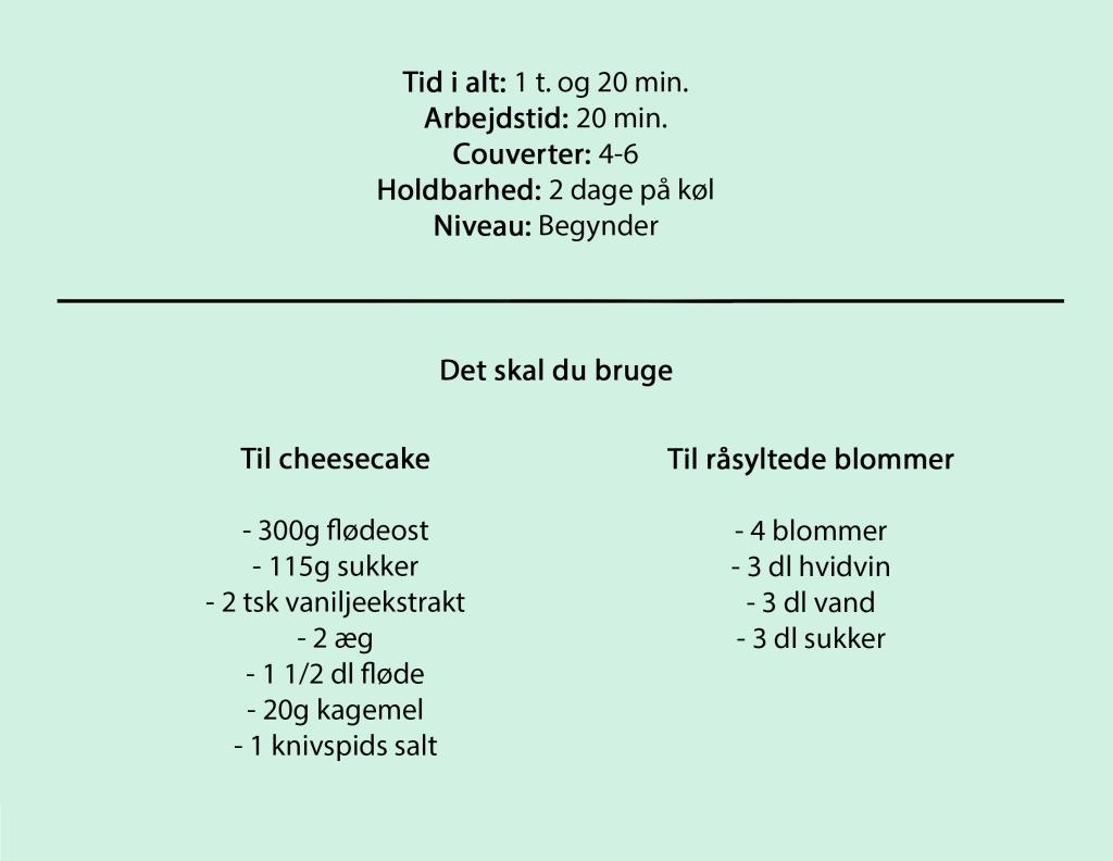 Tid i alt: 1 t. og 20 min. Arbejdstid: 20 min. Couverter: 4-6 Holdbarhed: 2 dage på køl Niveau: Begynder  Til cheesecake  - 300g flødeost - 115g sukker - 2 tsk vaniljeekstrakt - 2 æg - 1 1/2 dl fløde - 20g kagemel - 1 knivspids salt  Til råsyltede blommer  - 4 blommer - 3 dl hvidvin - 3 dl vand - 3 dl sukker