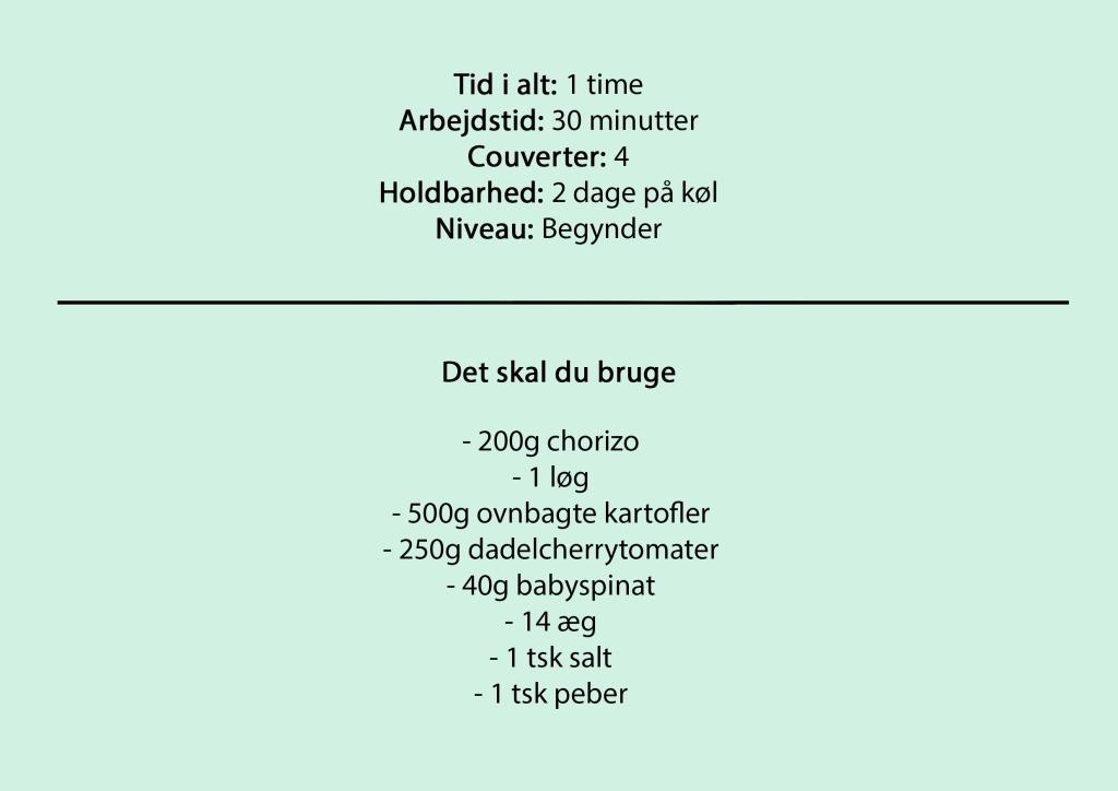 Tid i alt: 1 time Arbejdstid: 30 minutter Couverter: 4 Holdbarhed: 2 dage på køl Niveau: Begynder  Det skal du bruge  - 200g chorizo - 1 løg - 500g ovnbagte kartofler - 250g dadelcherrytomater - 40g babyspinat - 14 æg - 1 tsk salt - 1 tsk peber