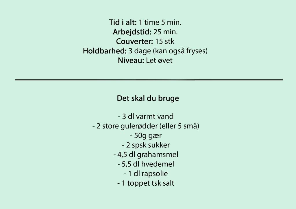 Tid i alt: 1 time 5 min. Arbejdstid: 25 min. Couverter: 15 stk Holdbarhed: 3 dage (kan også fryses) Niveau: Let øvet  Det skal du bruge:  - 3 dl varmt vand - 2 store gulerødder (eller 5 små) - 50g gær - 2 spsk sukker - 4,5 dl grahamsmel - 5,5 dl hvedemel - 1 dl rapsolie - 1 toppet tsk salt
