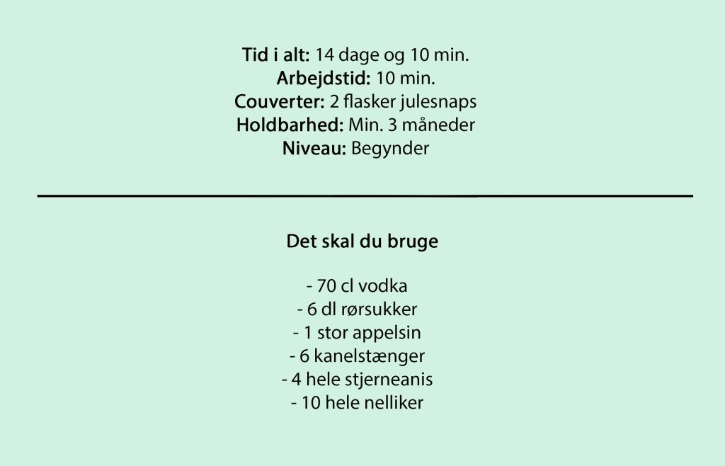 Tid i alt: 14 dage og 10 min. Arbejdstid: 10 min. Couverter: 2 flasker julesnaps Holdbarhed: Min. 3 måneder Niveau: Begynder  Det skal du bruge  - 70 cl vodka - 6 dl rørsukker - 1 stor appelsin - 6 kanelstænger - 4 hele stjerneanis - 10 hele nelliker