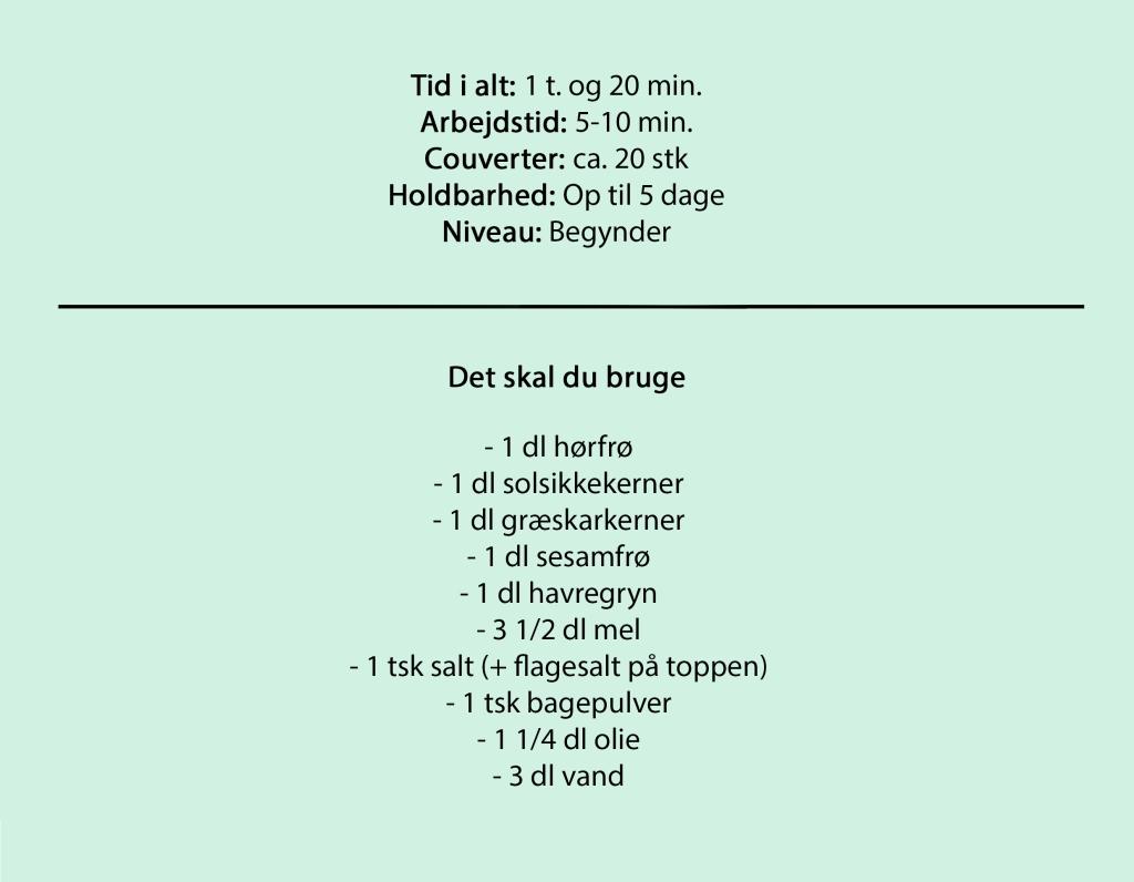 Tid i alt: 1 t. og 20 min. Arbejdstid: 5-10 min. Couverter: ca. 20 stk Holdbarhed: Op til 5 dage Niveau: Begynder  Det skal du bruge  - 1 dl hørfrø - 1 dl solsikkekerner - 1 dl græskarkerner - 1 dl sesamfrø - 1 dl havregryn - 3 1/2 dl mel - 1 tsk salt (+ flagesalt på toppen) - 1 tsk bagepulver - 1 1/4 dl olie - 3 dl vand