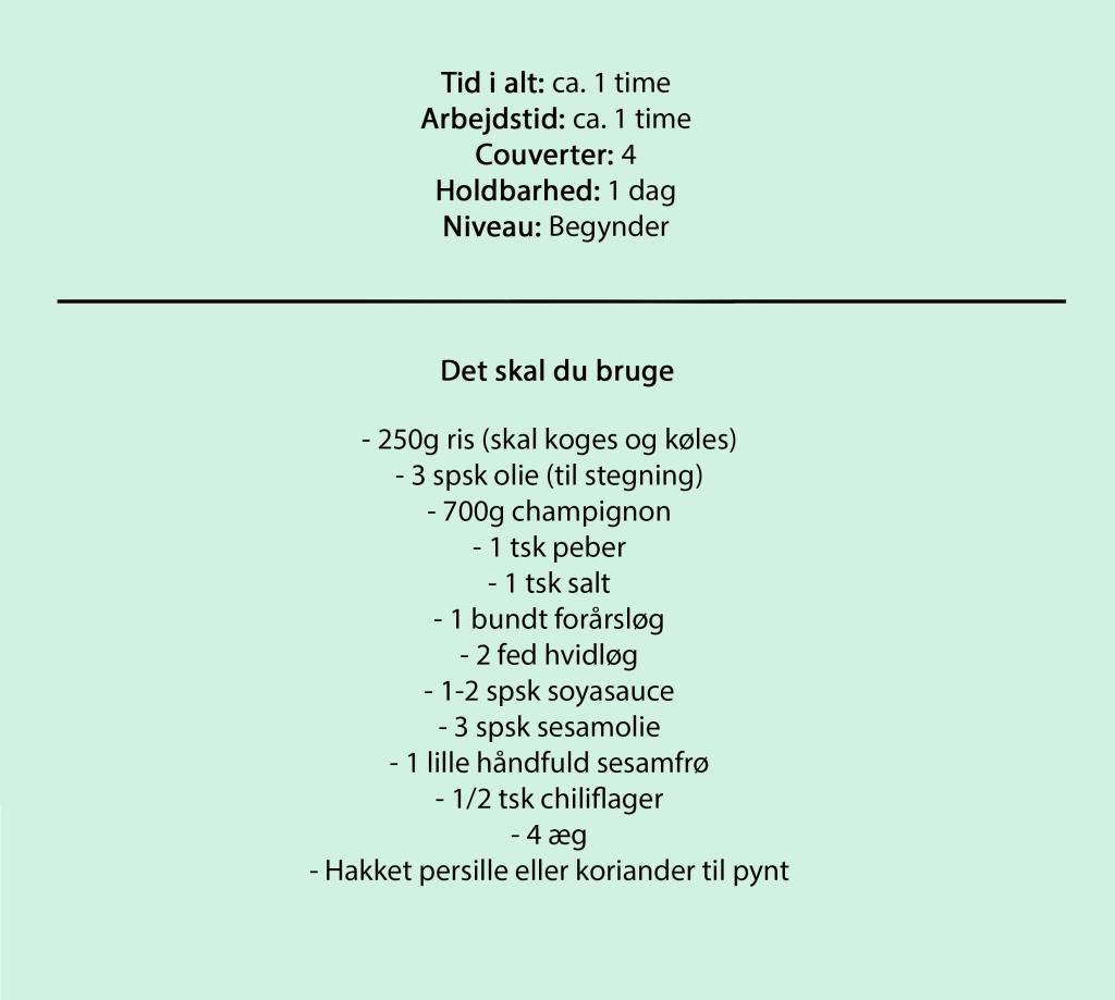 Tid i alt: ca. 1 time Arbejdstid: ca. 1 time Couverter: 4 Holdbarhed: 1 dag Niveau: Begynder  Det skal du bruge  - 250g ris (skal koges og køles) - 3 spsk olie (til stegning) - 700g champignon - 1 tsk peber - 1 tsk salt - 1 bundt forårsløg - 2 fed hvidløg - 1-2 spsk soyasauce - 3 spsk sesamolie - 1 lille håndfuld sesamfrø - 1/2 tsk chiliflager - 4 æg - Hakket persille eller koriander til pynt