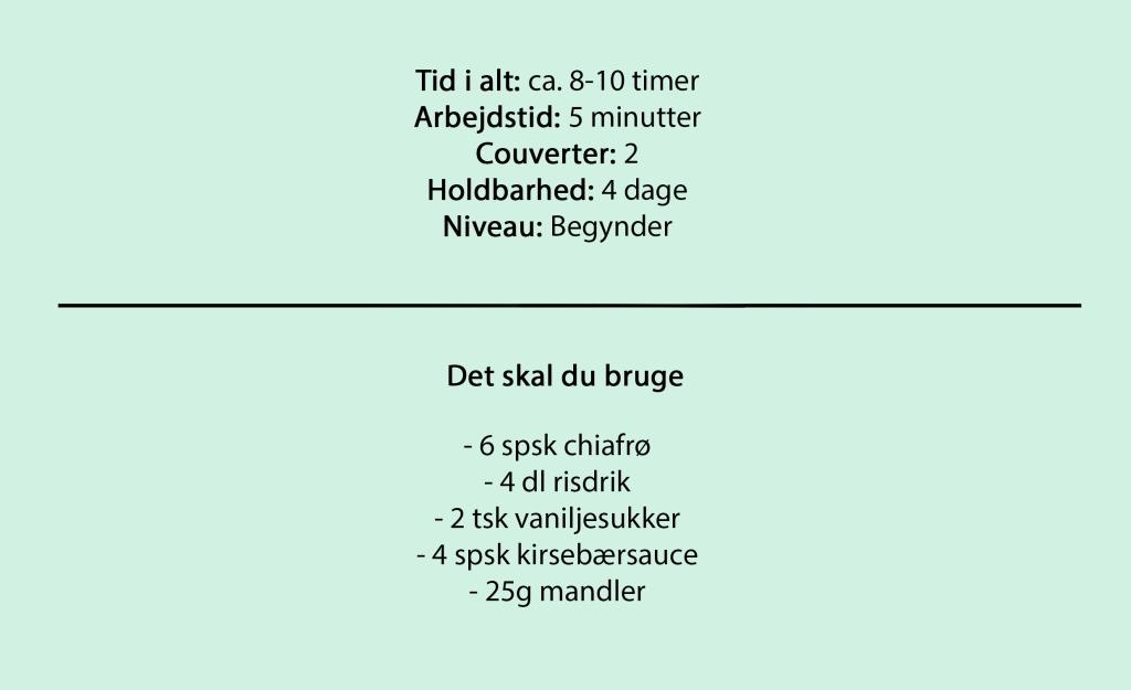 Tid i alt: ca. 8-10 timer Arbejdstid: 5 minutter Couverter: 2 Holdbarhed: 4 dage Niveau: Begynder  Det skal du bruge  - 6 spsk chiafrø - 4 dl risdrik - 2 tsk vaniljesukker - 4 spsk kirsebærsauce - 25g mandler