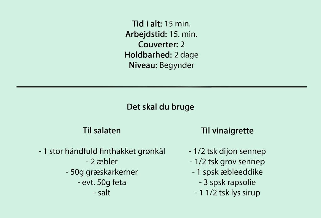 Tid i alt: 15 min. Arbejdstid: 15 min. Couverter: 2 Holdbarhed: 2 dage Niveau: Begynder  Du skal bruge  Til salaten  - 1 stor håndfuld finthakket grønkål - 2 æbler - 50g græskarkerner - evt. 50g feta - salt  Til vinaigrette  - 1/2 tsk dijon sennep - 1/2 tsk grov sennep - 1 spsk æbleeddike - 3 spsk rapsolie - 1 1/2 tsk lys sirup