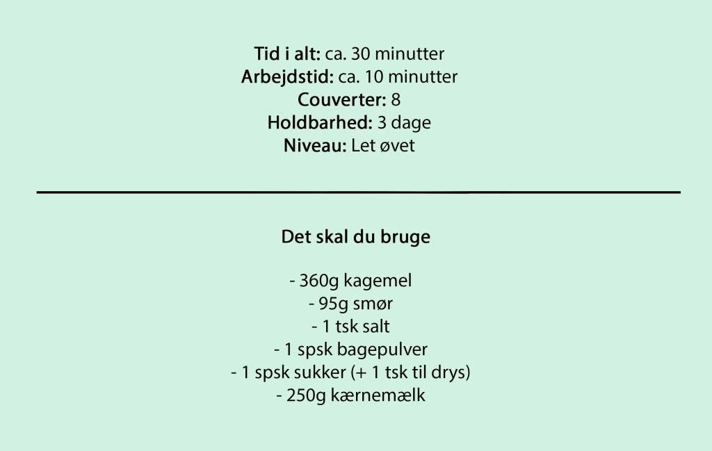 Tid i alt: ca. 30 minutter Arbejdstid: ca. 10 minutter Couverter: 8 Holdbarhed: 3 dage Niveau: Let øvet  Det skal du bruge  - 360g kagemel - 95g smør - 1 tsk salt - 1 spsk bagepulver - 1 spsk sukker (+ 1 tsk til drys) - 250g kærnemælk