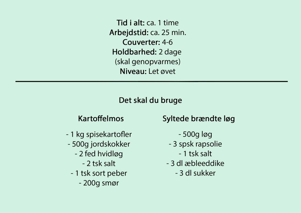 Tid i alt: ca. 1 time Arbejdstid: ca. 25 min. Couverter: 4-6 Holdbarhed: 2 dage  (skal genopvarmes) Niveau: Let øvet  Det skal du bruge  Kartoffelmos  - 1 kg spisekartofler - 500g jordskokker - 2 fed hvidløg - 2 tsk salt - 1 tsk sort peber - 200g smør  Syltede brændte løg  - 500g løg - 3 spsk rapsolie - 1 tsk salt - 3 dl æbleeddike - 3 dl sukker