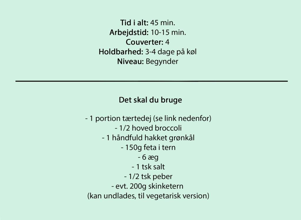 Tid i alt: 45 min. Arbejdstid: 10-15 min. Couverter: 4 Holdbarhed: 3-4 dage på køl Niveau: Begynder  Du skal bruge  - 1 portion tærtedej (se link nedenfor) - 1/2 hoved broccoli - 1 håndfuld hakket grønkål - 150g feta i tern - 6 æg - 1 tsk salt - 1/2 tsk peber - evt. 200g skinketern  (kan undlades, til vegetarisk version)