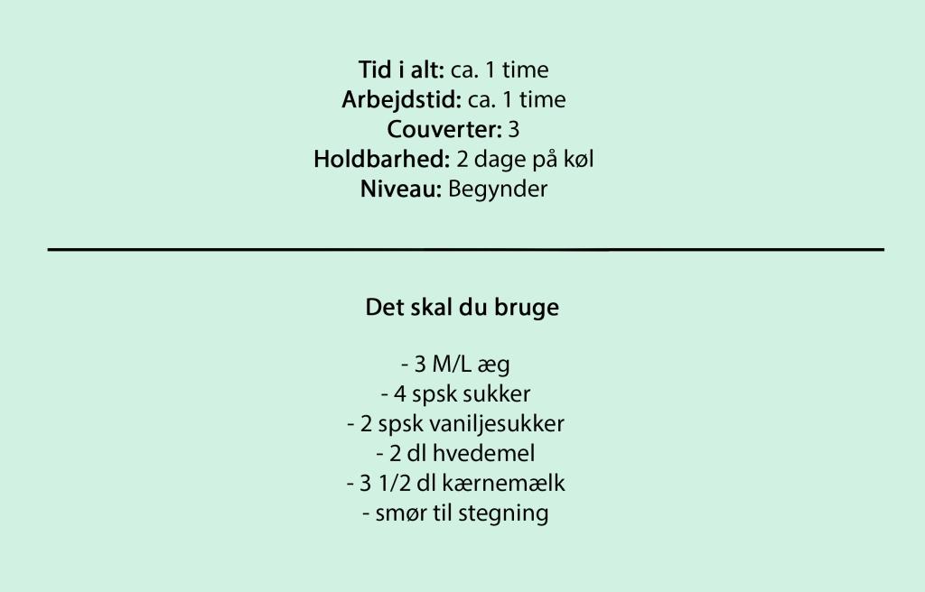 Tid i alt: ca. 1 time Arbejdstid: ca. 1 time Couverter: 3 Holdbarhed: 2 dage på køl Niveau: Begynder  Det skal du bruge  - 3 M/L æg - 4 spsk sukker - 2 spsk vaniljesukker - 2 dl hvedemel - 3 1/2 dl kærnemælk - smør til stegning