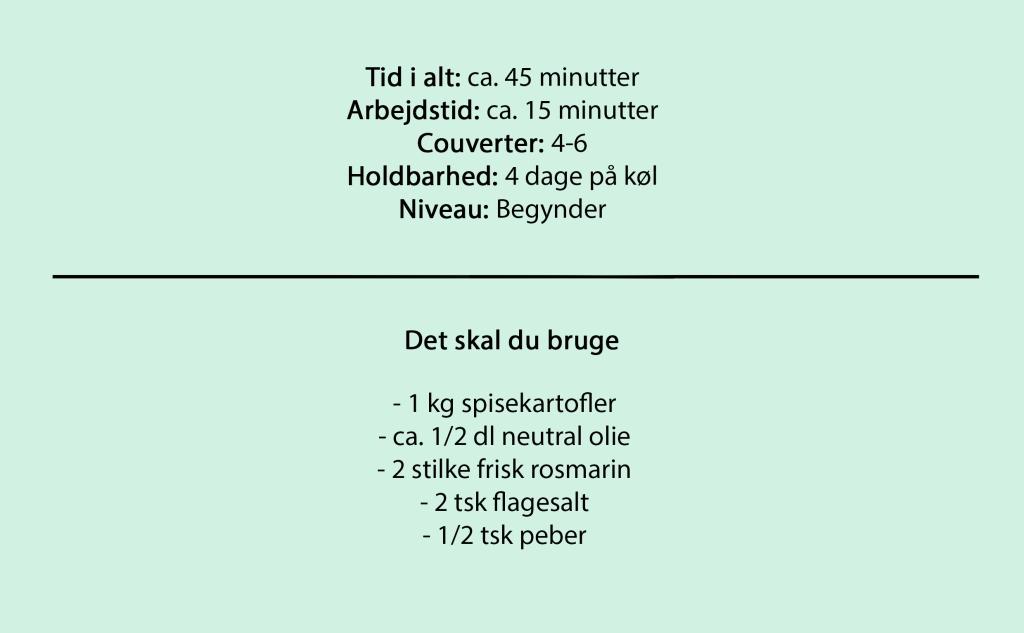 Tid i alt: ca. 45 minutter Arbejdstid: ca. 15 minutter Couverter: 4-6 Holdbarhed: 4 dage på køl Niveau: Begynder  Det skal du bruge  - 1 kg spisekartofler - ca. 1/2 dl neutral olie - 2 stilke frisk rosmarin - 2 tsk flagesalt - 1/2 tsk peber