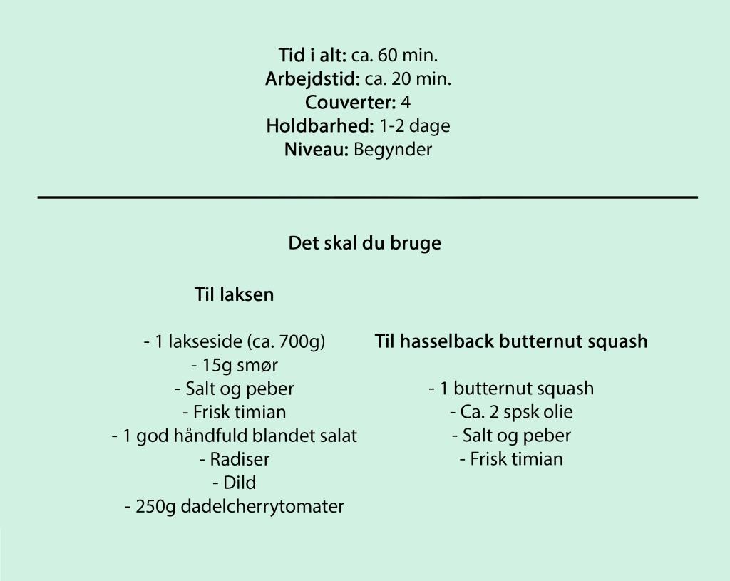 Tid i alt: ca. 60 min. Arbejdstid: ca. 20 min. Couverter: 4 Holdbarhed: 1-2 dage Niveau: Begynder  Til laksen  -1 lakseside (ca. 700g) -15g smør -Salt og peber -Frisk timian -1 god håndfuld blandet salat -Radiser -Dild -250g dadelcherrytomater  Til hasselback butternut squash  -1 butternut squash -Ca. 2 spsk olie -Salt og peber -Frisk timian
