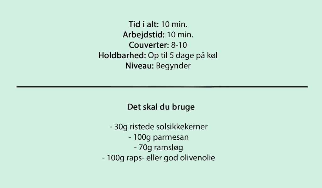Tid i alt: 10 min. Arbejdstid: 10 min. Couverter: 8-10 Holdbarhed: Op til 5 dage på køl Niveau: Begynder  Det skal du bruge  - 30g ristede solsikkekerner - 100g parmesan - 70g ramsløg - 100g raps- eller god olivenolie