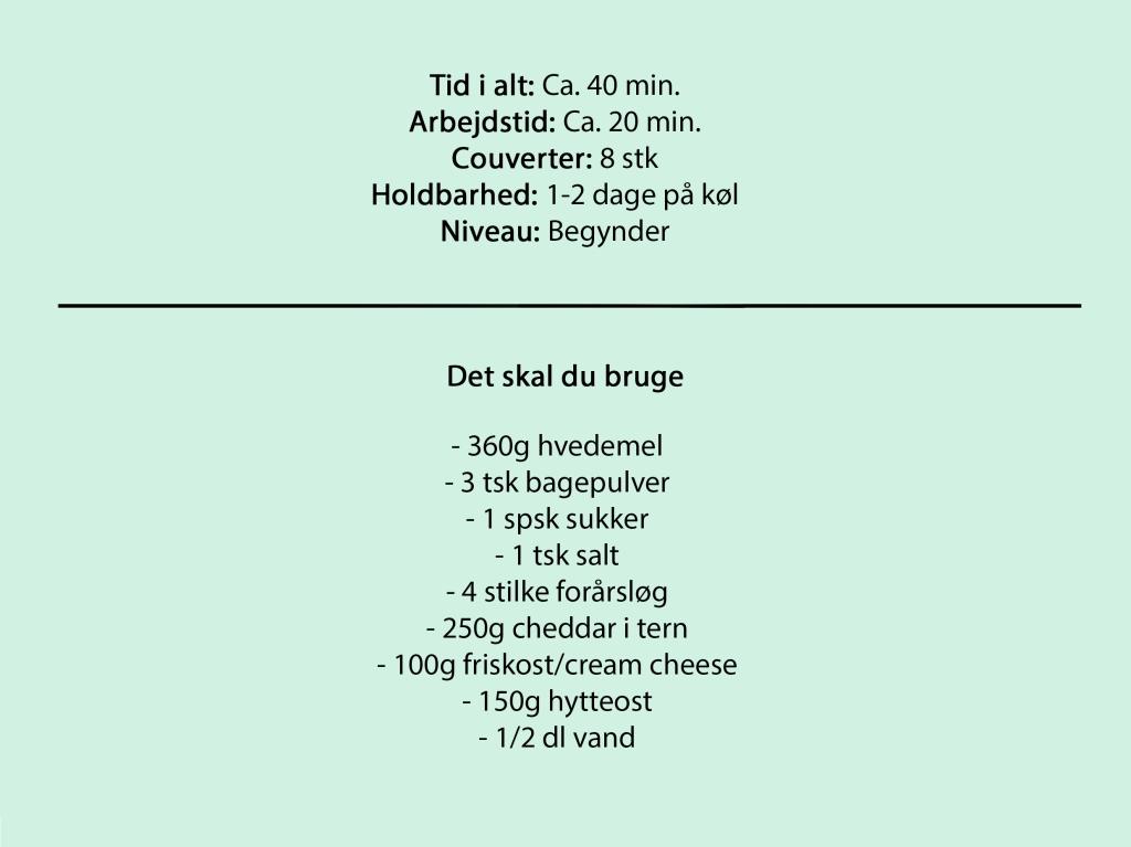 Tid i alt: Ca. 40 min. Arbejdstid: Ca. 20 min. Couverter: 8 stk Holdbarhed: 1-2 dage på køl Niveau: Begynder  Det skal du bruge  - 360g hvedemel - 3 tsk bagepulver - 1 spsk sukker - 1 tsk salt - 4 stilke forårsløg - 250g cheddar i tern - 100g friskost/cream cheese - 150g hytteost - 1/2 dl vand