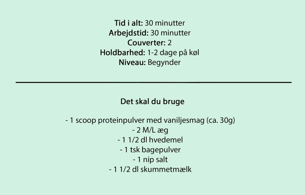 Tid i alt: 30 minutter Arbejdstid: 30 minutter Couverter: 2 Holdbarhed: 1-2 dage på køl Niveau: Begynder  Det skal du bruge  - 1 scoop proteinpulver med vaniljesmag (ca. 30g) - 2 M/L æg - 1 1/2 dl hvedemel - 1 tsk bagepulver - 1 nip salt - 1 1/2 dl skummetmælk