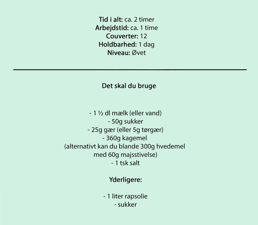 Tid i alt: ca. 2 timer Arbejdstid: ca. 1 time Couverter: 12 Holdbarhed: 1 dag Niveau: Øvet  Det skal du bruge  -1 ½ dl mælk (eller vand) -50g sukker -25g gær (eller 5g tørgær) -360g kagemel  (alternativt kan du blande 300g hvedemel  med 60g majsstivelse) -1 tsk salt  Yderligere:  - 1 liter rapsolie - sukker