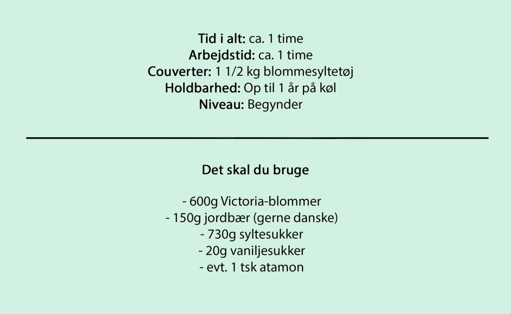 Tid i alt: ca. 1 time Arbejdstid: ca. 1 time Couverter: 1 1/2 kg blommesyltetøj Holdbarhed: Op til 1 år på køl Niveau: Begynder  Det skal du bruge  - 600g Victoria-blommer - 150g jordbær (gerne danske) - 730g syltesukker - 20g vaniljesukker - evt. 1 tsk atamon